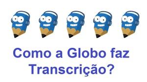 Como a Rede Globo Faz Transcrições