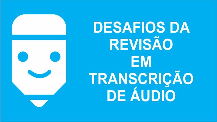 Desafios da revisão em transcrição de áudio