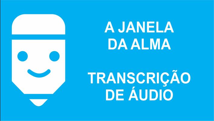a janela da alma transcrição de áudio