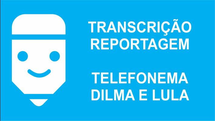 Transcrição de áudio do telefonema Dilma e Lula tchau querida