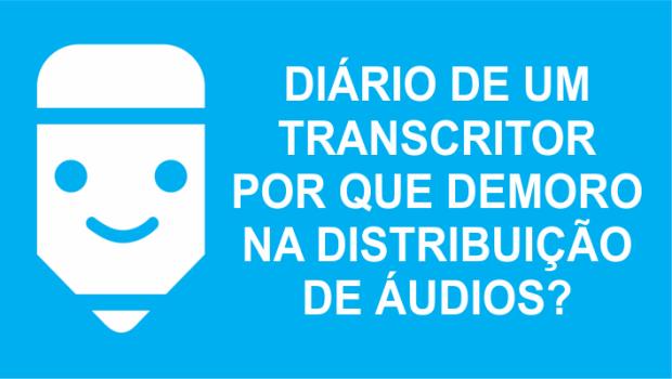 diário de um transcritor 11 - por que demoro ao enviar áudios?