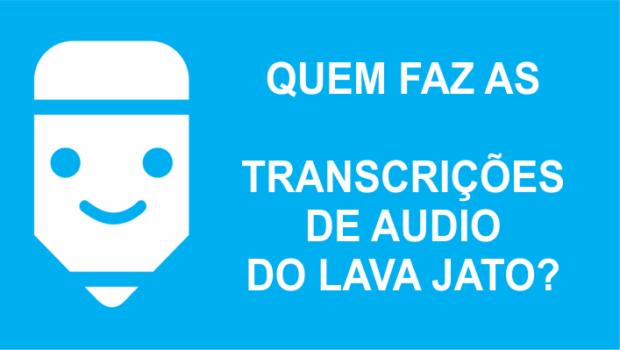 As Transcrições Lava Jato, quem faz a transcrição de áudio